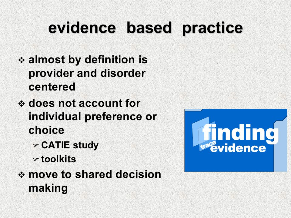 evidence based practice  almost by definition is provider and disorder centered  does not account for individual preference or choice  CATIE study  toolkits  move to shared decision making