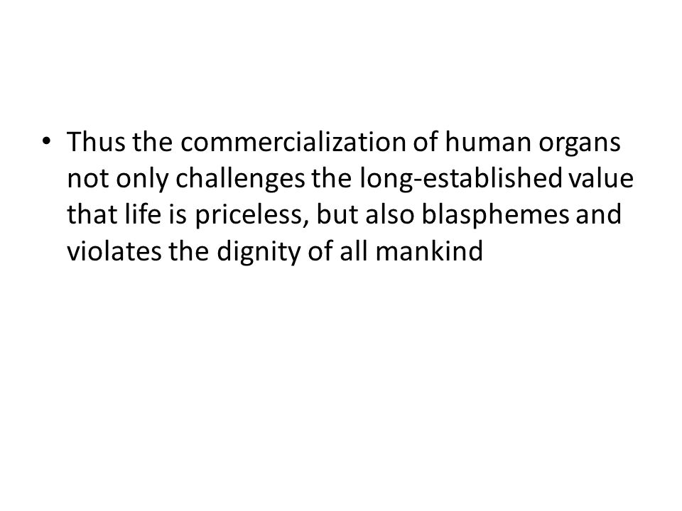 Thus the commercialization of human organs not only challenges the long-established value that life is priceless, but also blasphemes and violates the dignity of all mankind