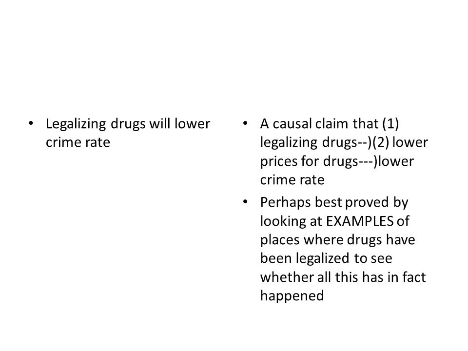 Legalizing drugs will lower crime rate A causal claim that (1) legalizing drugs--)(2) lower prices for drugs---)lower crime rate Perhaps best proved by looking at EXAMPLES of places where drugs have been legalized to see whether all this has in fact happened