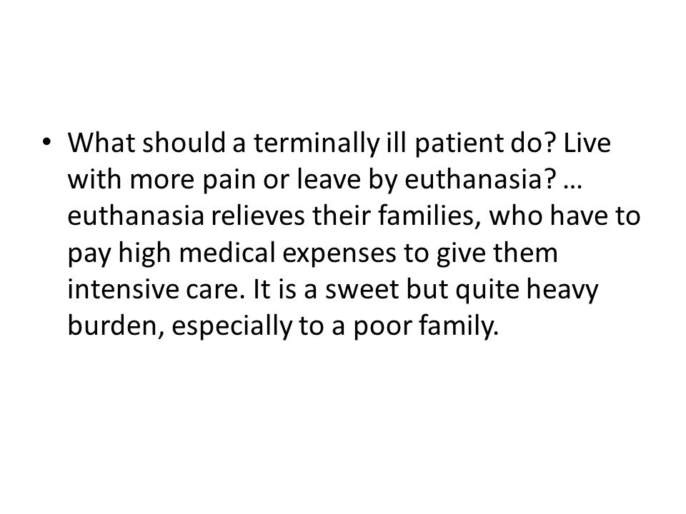 What should a terminally ill patient do. Live with more pain or leave by euthanasia.