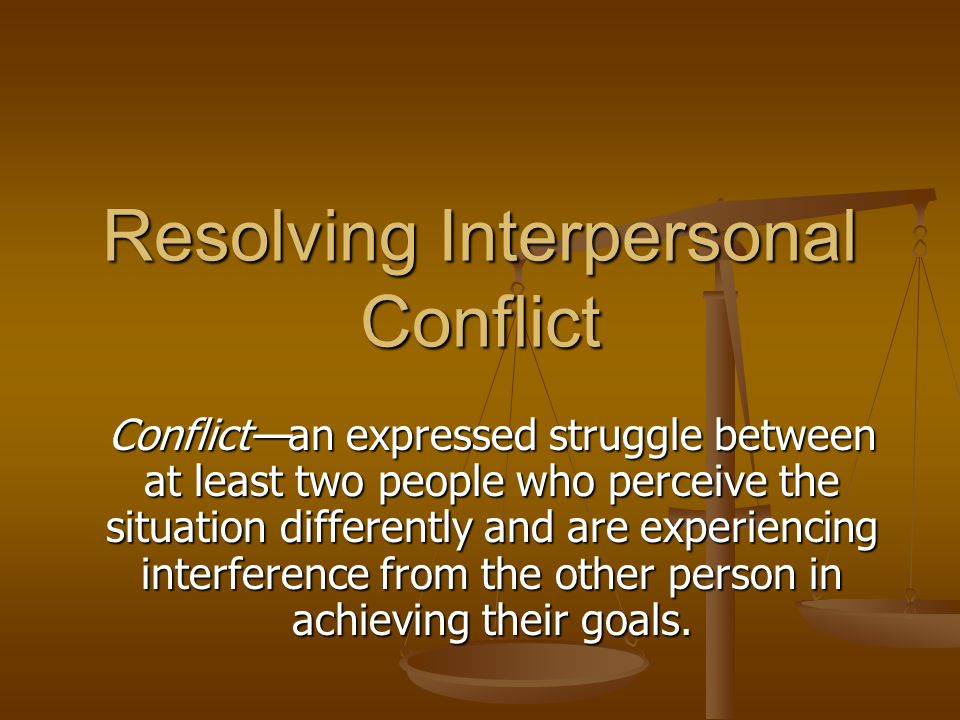 Resolving Interpersonal Conflict Conflict—an expressed struggle between at least two people who perceive the situation differently and are experiencing interference from the other person in achieving their goals.