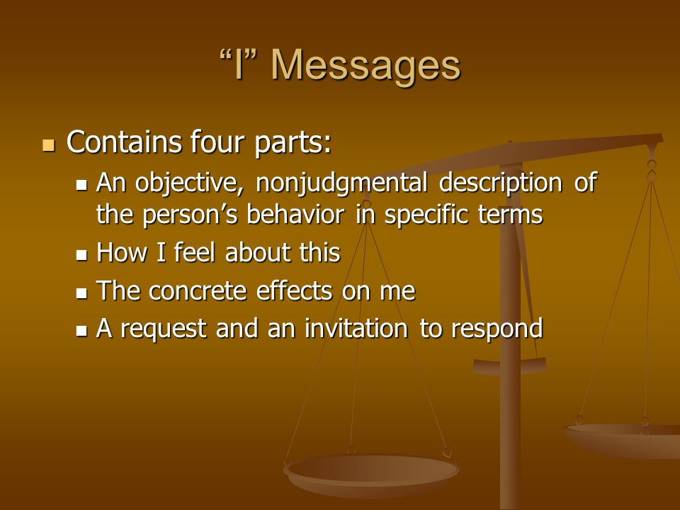 I Messages Contains four parts: Contains four parts: An objective, nonjudgmental description of the person's behavior in specific terms An objective, nonjudgmental description of the person's behavior in specific terms How I feel about this How I feel about this The concrete effects on me The concrete effects on me A request and an invitation to respond A request and an invitation to respond