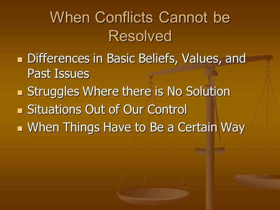 When Conflicts Cannot be Resolved Differences in Basic Beliefs, Values, and Past Issues Differences in Basic Beliefs, Values, and Past Issues Struggles Where there is No Solution Struggles Where there is No Solution Situations Out of Our Control Situations Out of Our Control When Things Have to Be a Certain Way When Things Have to Be a Certain Way