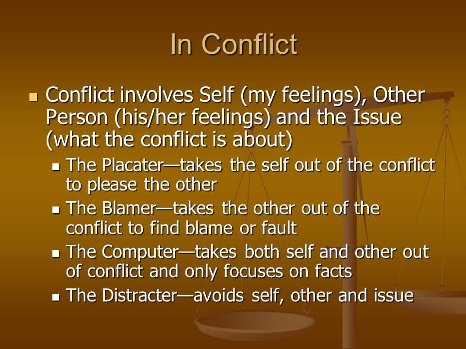 In Conflict Conflict involves Self (my feelings), Other Person (his/her feelings) and the Issue (what the conflict is about) Conflict involves Self (my feelings), Other Person (his/her feelings) and the Issue (what the conflict is about) The Placater—takes the self out of the conflict to please the other The Placater—takes the self out of the conflict to please the other The Blamer—takes the other out of the conflict to find blame or fault The Blamer—takes the other out of the conflict to find blame or fault The Computer—takes both self and other out of conflict and only focuses on facts The Computer—takes both self and other out of conflict and only focuses on facts The Distracter—avoids self, other and issue The Distracter—avoids self, other and issue