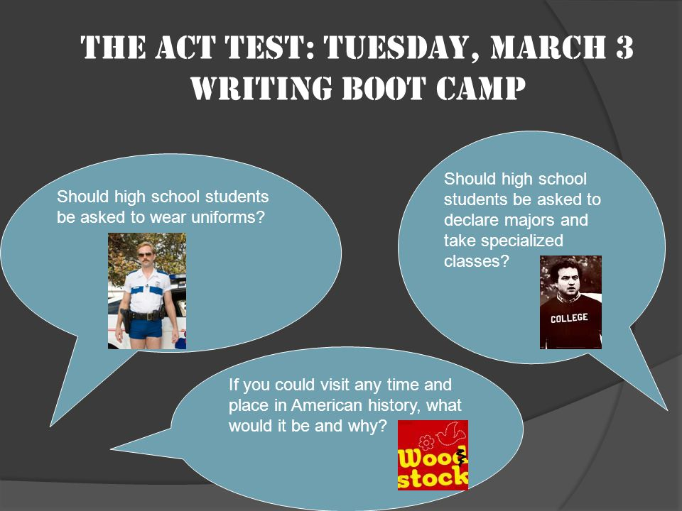 The ACT test: Tuesday, March 3 Writing boot camp Should high school students be asked to wear uniforms.