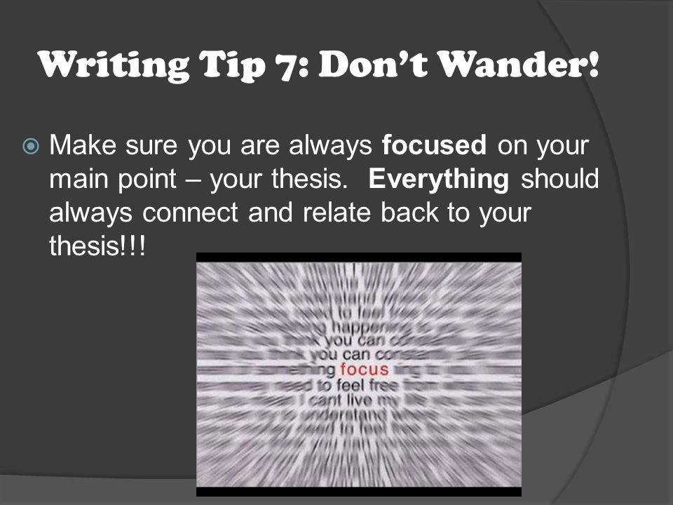 Writing Tip 7: Don't Wander.  Make sure you are always focused on your main point – your thesis.