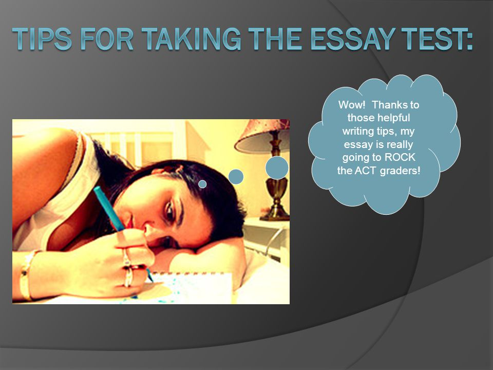 Wow! Thanks to those helpful writing tips, my essay is really going to ROCK the ACT graders!