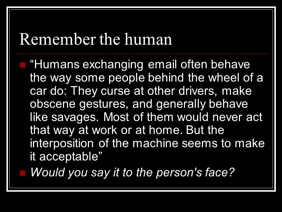 """Remember the human """"Humans exchanging email often behave the way some people behind the wheel of a car do: They curse at other drivers, make obscene g"""