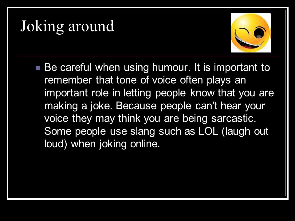 Joking around Be careful when using humour. It is important to remember that tone of voice often plays an important role in letting people know that y