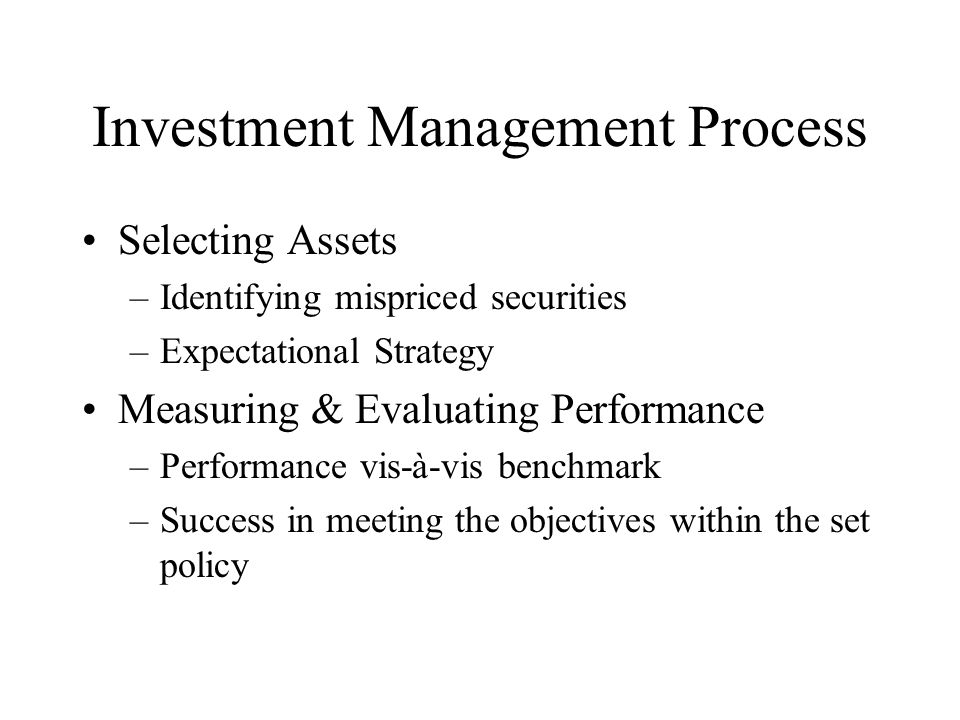 Investment Management Process Selecting Assets –Identifying mispriced securities –Expectational Strategy Measuring & Evaluating Performance –Performance vis-à-vis benchmark –Success in meeting the objectives within the set policy