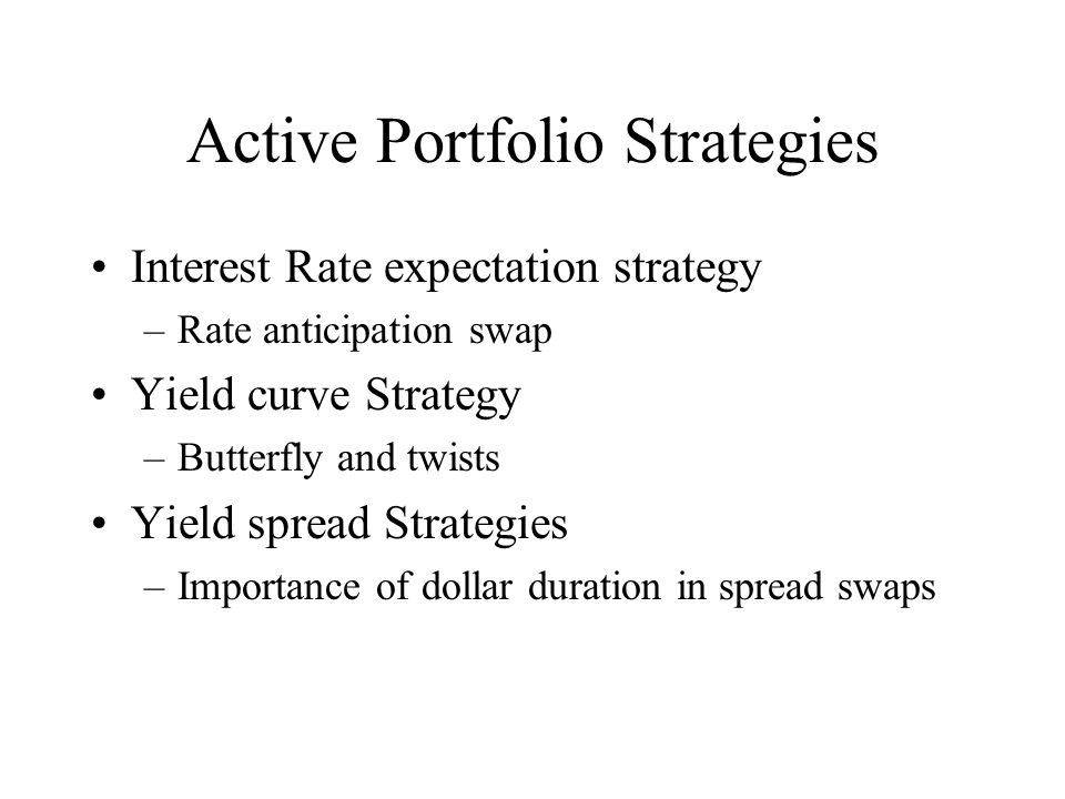 Active Portfolio Strategies Interest Rate expectation strategy –Rate anticipation swap Yield curve Strategy –Butterfly and twists Yield spread Strateg