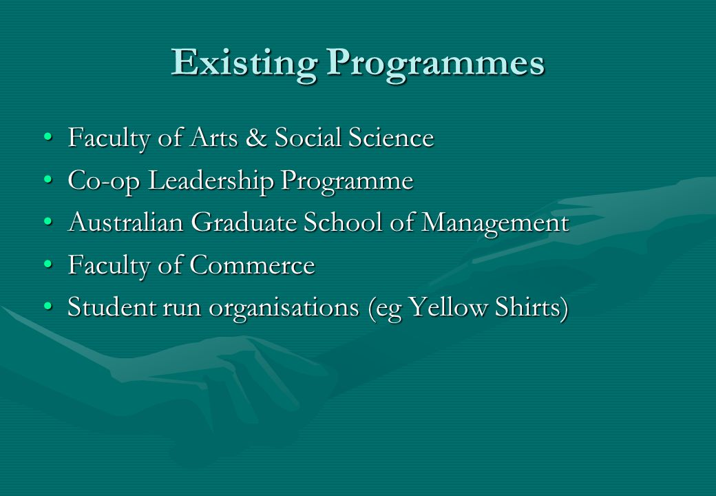 Existing Programmes Faculty of Arts & Social ScienceFaculty of Arts & Social Science Co-op Leadership ProgrammeCo-op Leadership Programme Australian Graduate School of ManagementAustralian Graduate School of Management Faculty of CommerceFaculty of Commerce Student run organisations (eg Yellow Shirts)Student run organisations (eg Yellow Shirts)