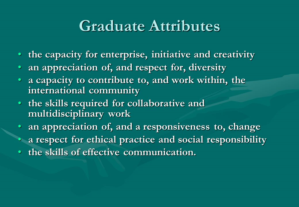 Graduate Attributes the capacity for enterprise, initiative and creativitythe capacity for enterprise, initiative and creativity an appreciation of, and respect for, diversityan appreciation of, and respect for, diversity a capacity to contribute to, and work within, the international communitya capacity to contribute to, and work within, the international community the skills required for collaborative and multidisciplinary workthe skills required for collaborative and multidisciplinary work an appreciation of, and a responsiveness to, changean appreciation of, and a responsiveness to, change a respect for ethical practice and social responsibilitya respect for ethical practice and social responsibility the skills of effective communication.the skills of effective communication.