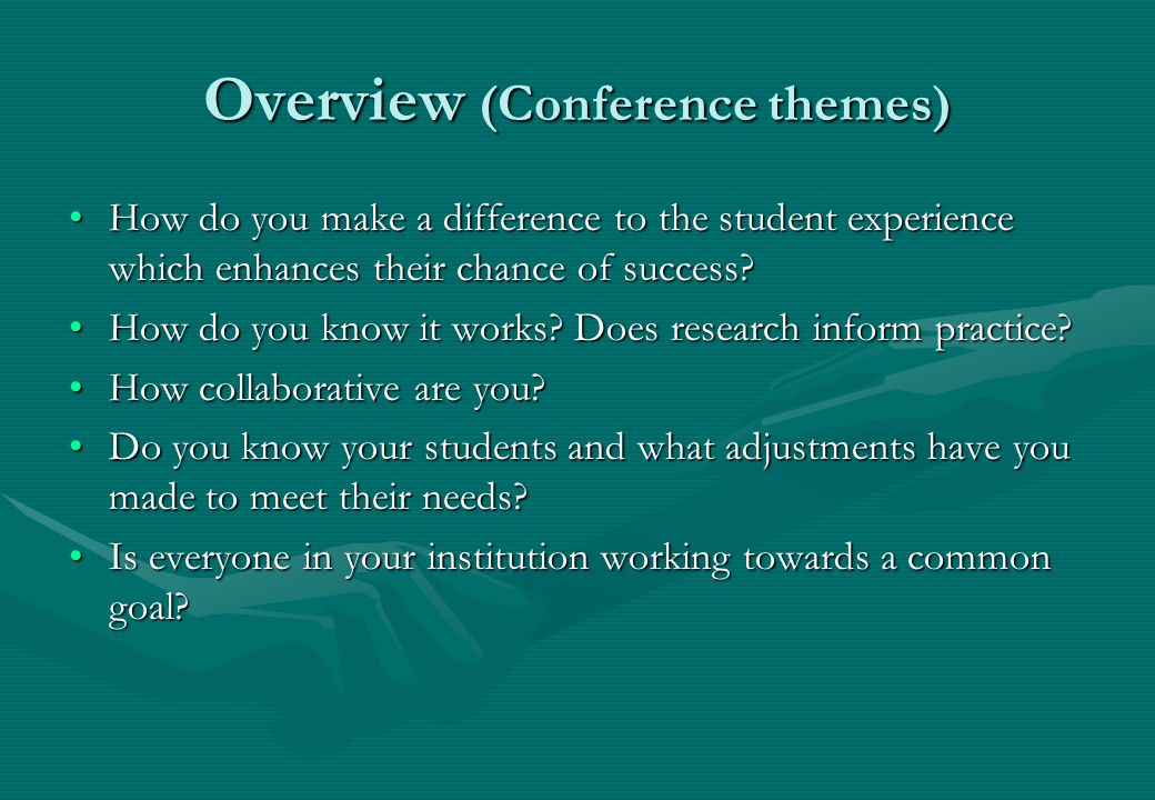 Overview (Conference themes) How do you make a difference to the student experience which enhances their chance of success How do you make a difference to the student experience which enhances their chance of success.