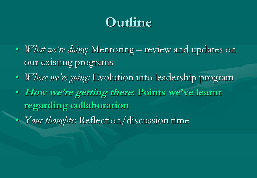 Outline What we're doing: Mentoring – review and updates on our existing programsWhat we're doing: Mentoring – review and updates on our existing programs Where we're going: Evolution into leadership programWhere we're going: Evolution into leadership program How we're getting there: Points we've learnt regarding collaborationHow we're getting there: Points we've learnt regarding collaboration Your thoughts: Reflection/discussion timeYour thoughts: Reflection/discussion time
