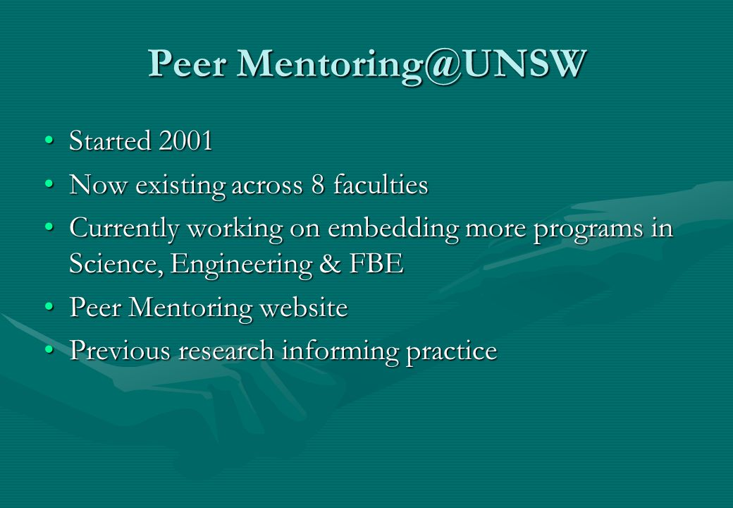 Peer Mentoring@UNSW Started 2001Started 2001 Now existing across 8 facultiesNow existing across 8 faculties Currently working on embedding more programs in Science, Engineering & FBECurrently working on embedding more programs in Science, Engineering & FBE Peer Mentoring websitePeer Mentoring website Previous research informing practicePrevious research informing practice