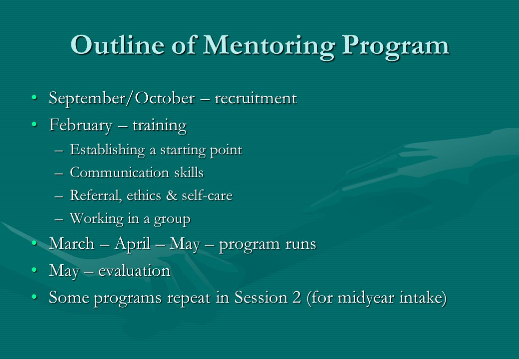 Outline of Mentoring Program September/October – recruitmentSeptember/October – recruitment February – trainingFebruary – training –Establishing a starting point –Communication skills –Referral, ethics & self-care –Working in a group March – April – May – program runsMarch – April – May – program runs May – evaluationMay – evaluation Some programs repeat in Session 2 (for midyear intake)Some programs repeat in Session 2 (for midyear intake)