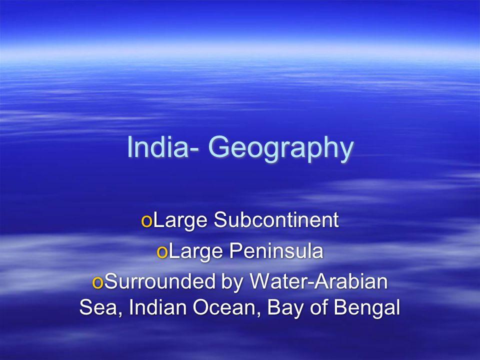 India- Geography oLarge Subcontinent oLarge Peninsula oSurrounded by Water-Arabian Sea, Indian Ocean, Bay of Bengal oLarge Subcontinent oLarge Peninsu