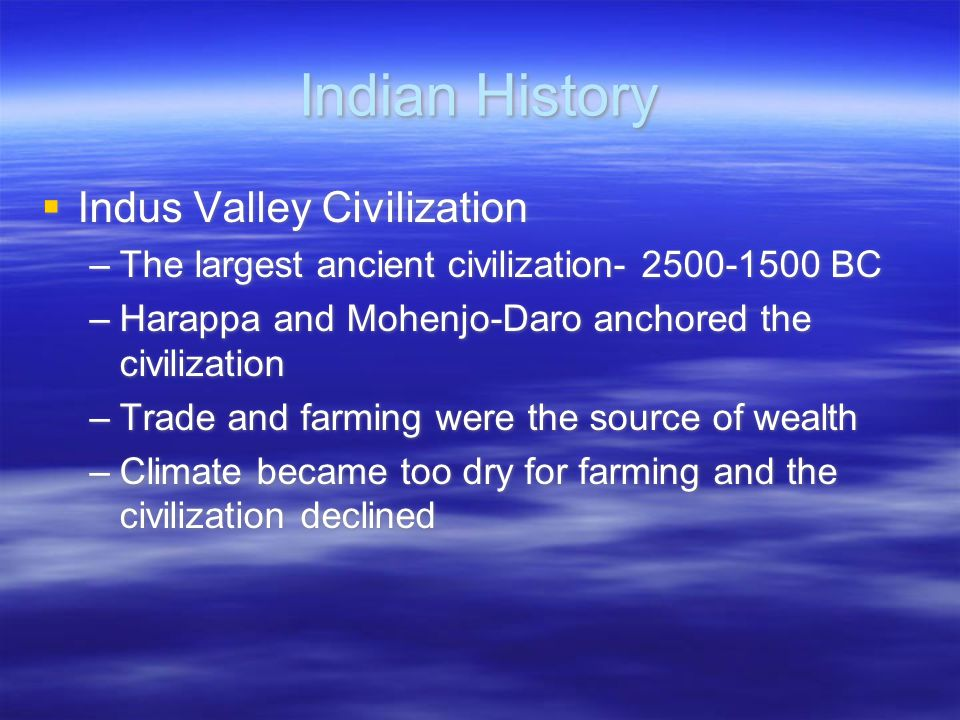 Indian History  Indus Valley Civilization –The largest ancient civilization- 2500-1500 BC –Harappa and Mohenjo-Daro anchored the civilization –Trade