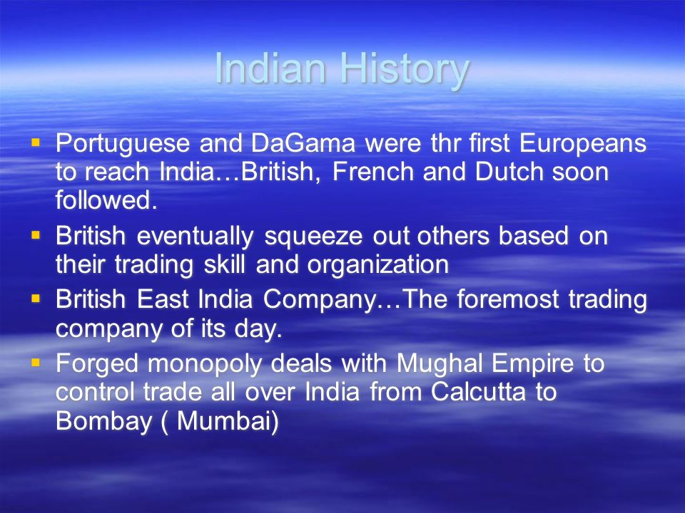 Indian History  Portuguese and DaGama were thr first Europeans to reach India…British, French and Dutch soon followed.  British eventually squeeze o