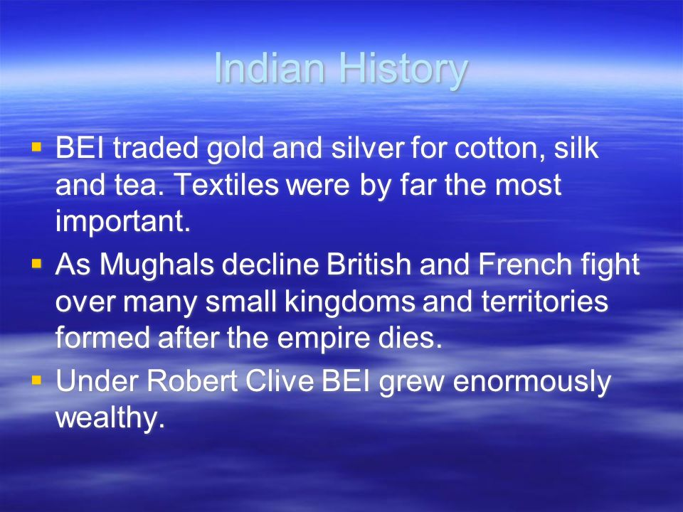 Indian History  BEI traded gold and silver for cotton, silk and tea. Textiles were by far the most important.  As Mughals decline British and French