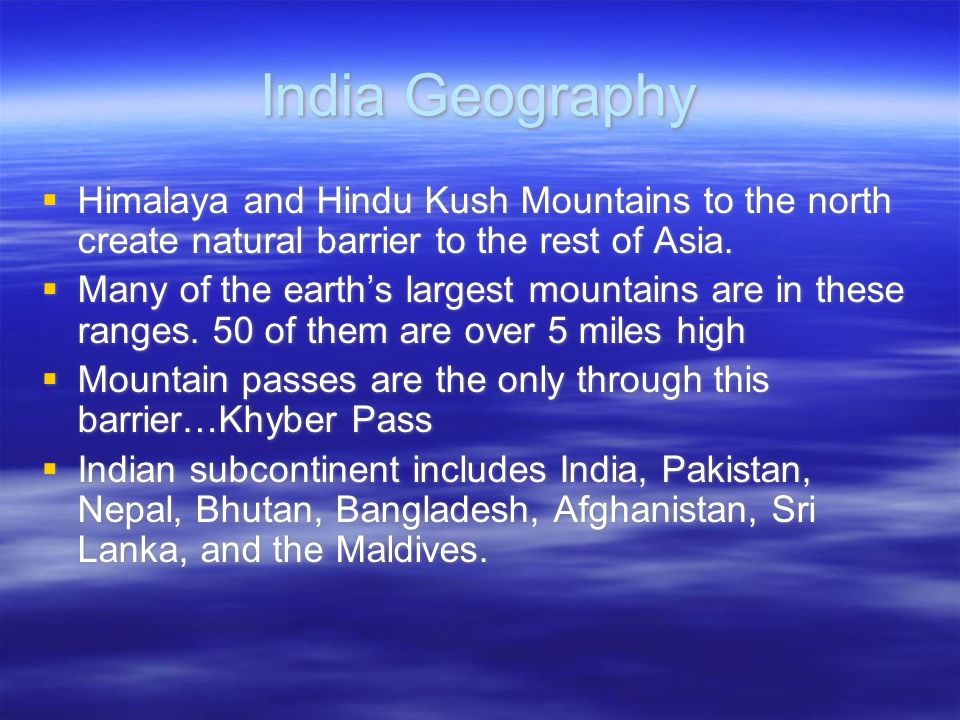 India Geography  Himalaya and Hindu Kush Mountains to the north create natural barrier to the rest of Asia.  Many of the earth's largest mountains a