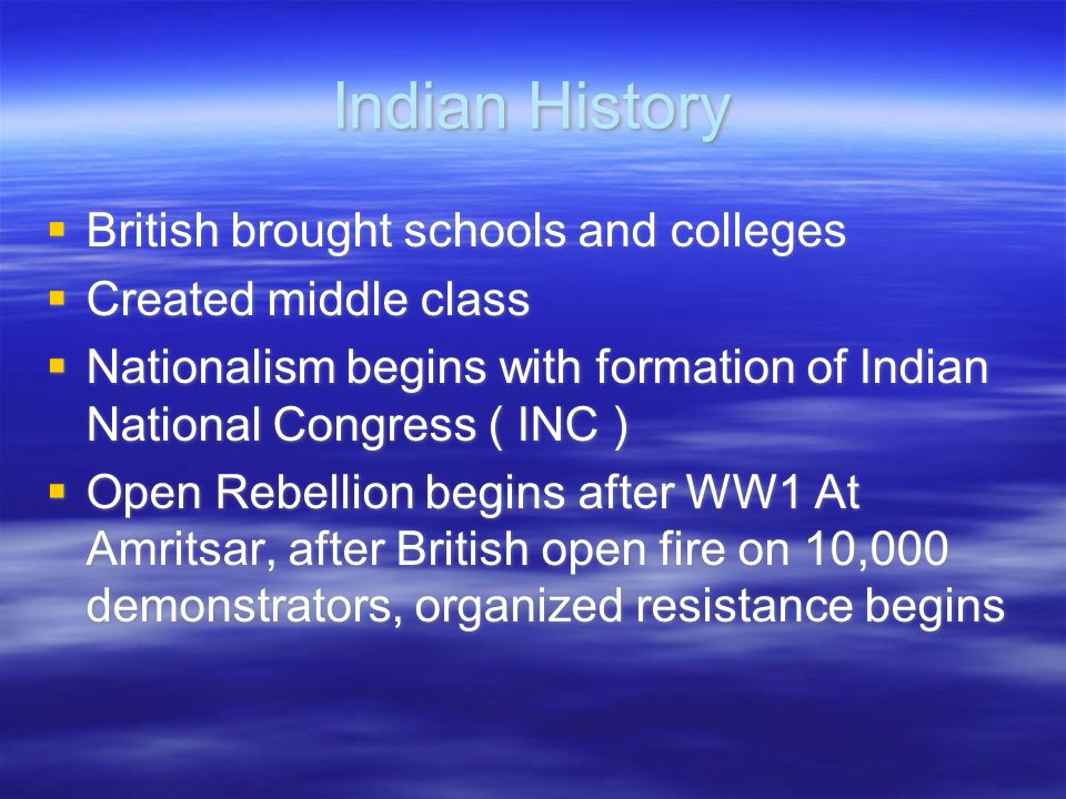 Indian History  British brought schools and colleges  Created middle class  Nationalism begins with formation of Indian National Congress ( INC ) 
