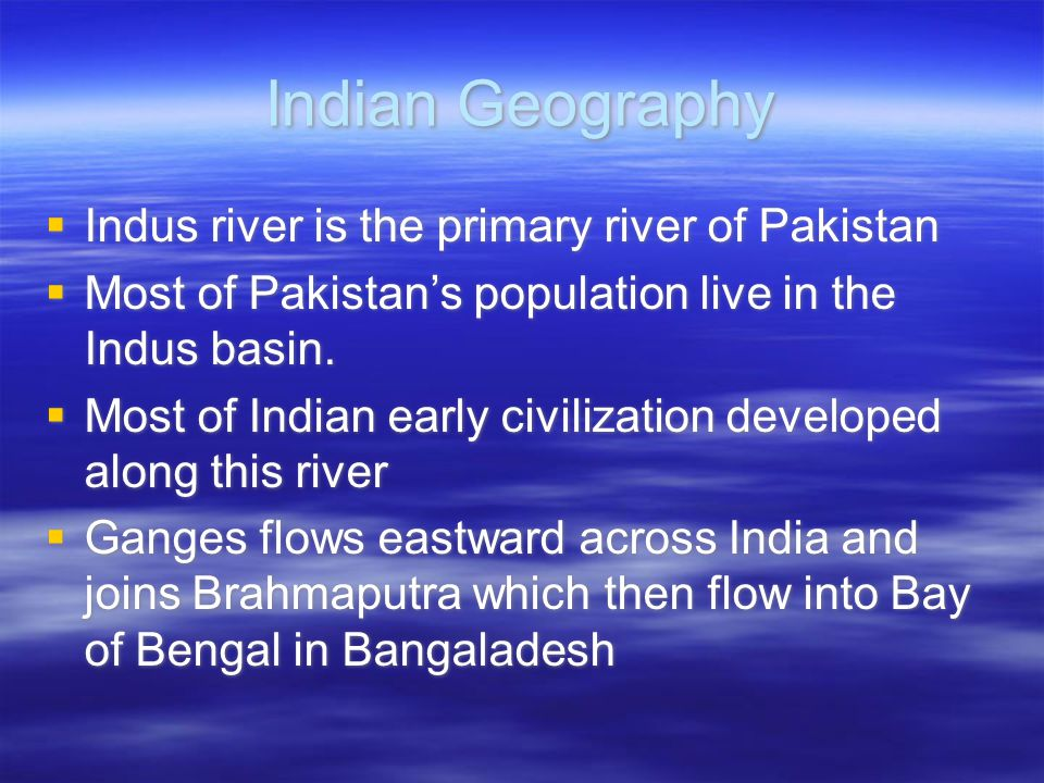 Indian Geography  Indus river is the primary river of Pakistan  Most of Pakistan's population live in the Indus basin.  Most of Indian early civili