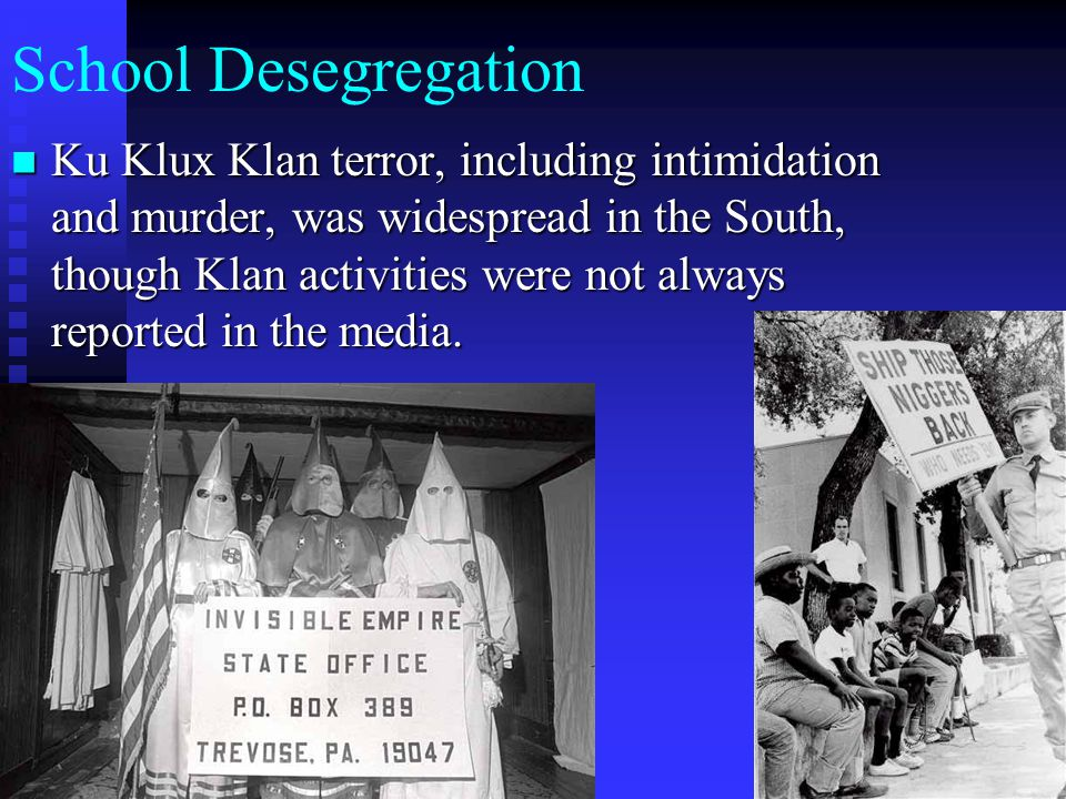 School Desegregation Ku Klux Klan terror, including intimidation and murder, was widespread in the South, though Klan activities were not always repor