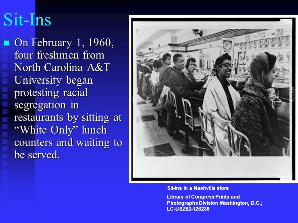 "Sit-Ins On February 1, 1960, four freshmen from North Carolina A&T University began protesting racial segregation in restaurants by sitting at ""White"