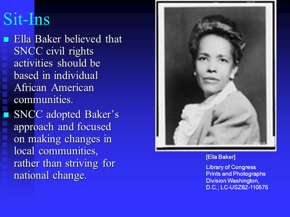 Sit-Ins Ella Baker believed that SNCC civil rights activities should be based in individual African American communities. Ella Baker believed that SNC