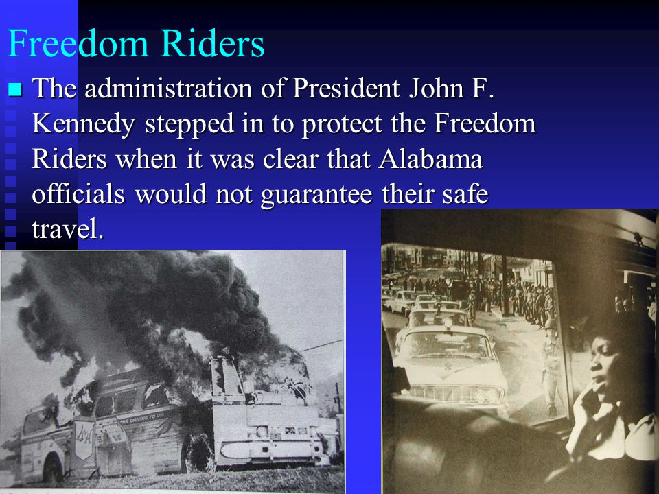 Freedom Riders The administration of President John F. Kennedy stepped in to protect the Freedom Riders when it was clear that Alabama officials would