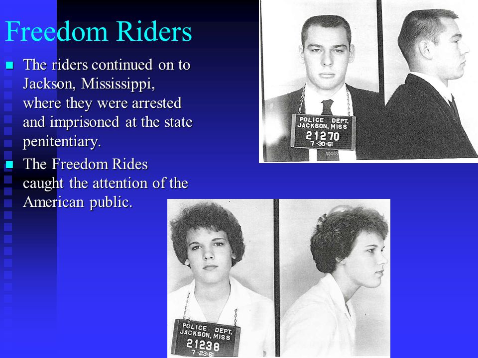 Freedom Riders The riders continued on to Jackson, Mississippi, where they were arrested and imprisoned at the state penitentiary. The riders continue