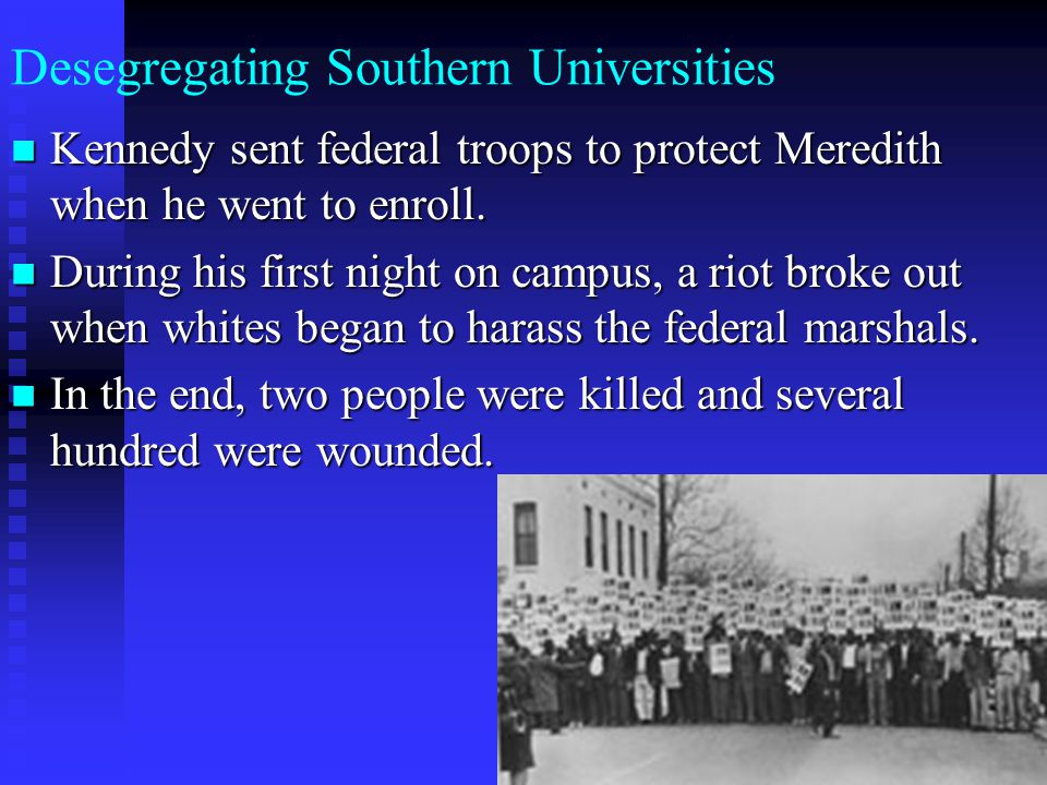 Desegregating Southern Universities Kennedy sent federal troops to protect Meredith when he went to enroll. Kennedy sent federal troops to protect Mer