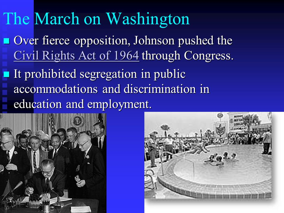 The March on Washington Over fierce opposition, Johnson pushed the Civil Rights Act of 1964 through Congress. Over fierce opposition, Johnson pushed t