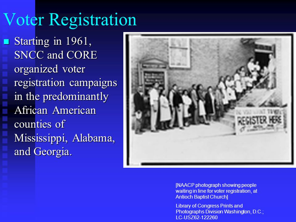 Voter Registration Starting in 1961, SNCC and CORE organized voter registration campaigns in the predominantly African American counties of Mississipp