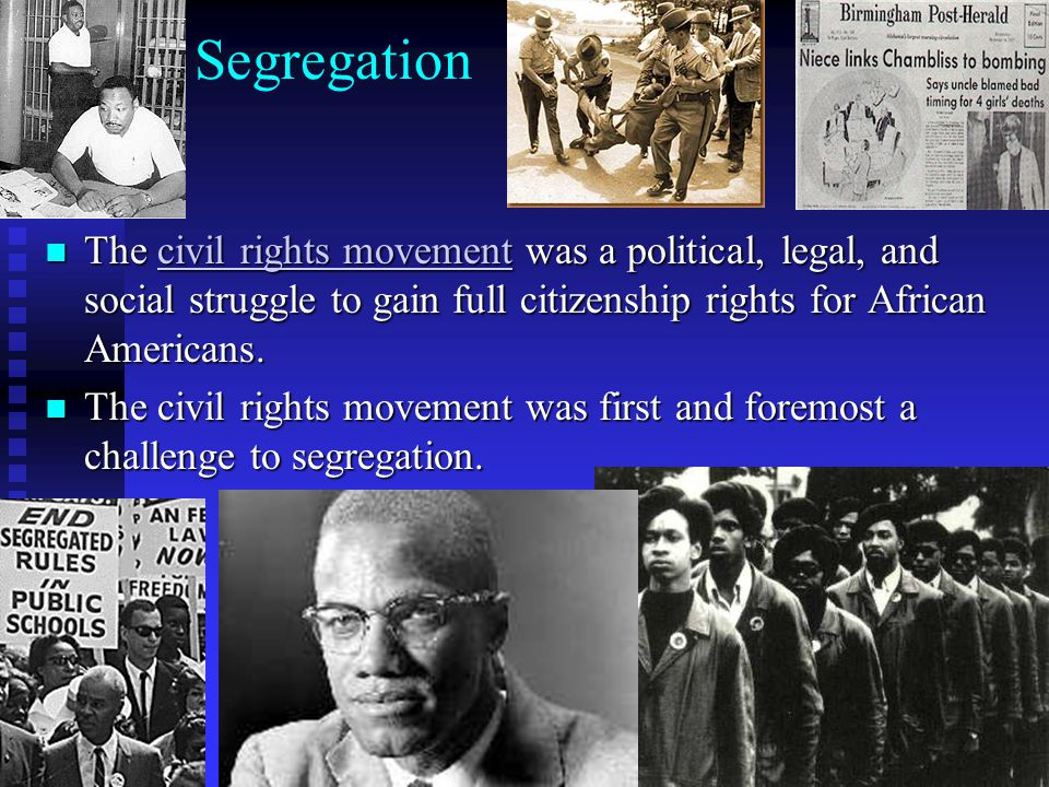 Segregation The civil rights movement was a political, legal, and social struggle to gain full citizenship rights for African Americans. The civil rig