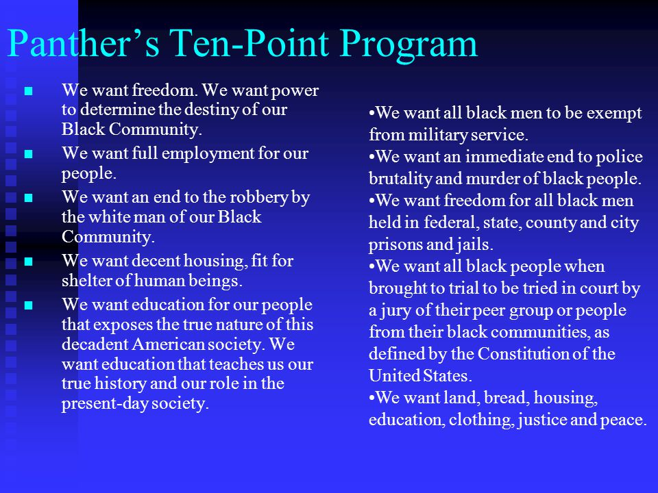 Panther's Ten-Point Program We want freedom. We want power to determine the destiny of our Black Community. We want full employment for our people. We
