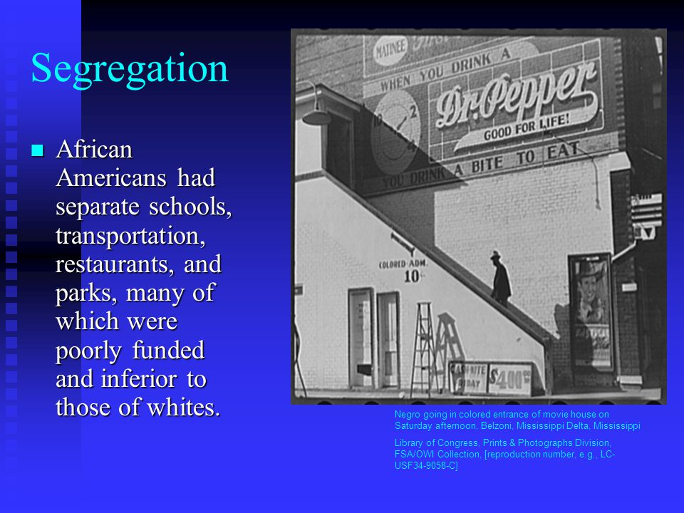 Segregation African Americans had separate schools, transportation, restaurants, and parks, many of which were poorly funded and inferior to those of