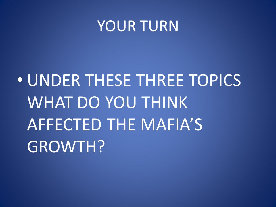 YOUR TURN UNDER THESE THREE TOPICS WHAT DO YOU THINK AFFECTED THE MAFIA'S GROWTH?