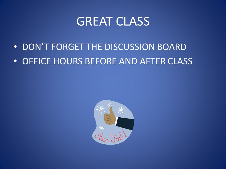 GREAT CLASS DON'T FORGET THE DISCUSSION BOARD OFFICE HOURS BEFORE AND AFTER CLASS