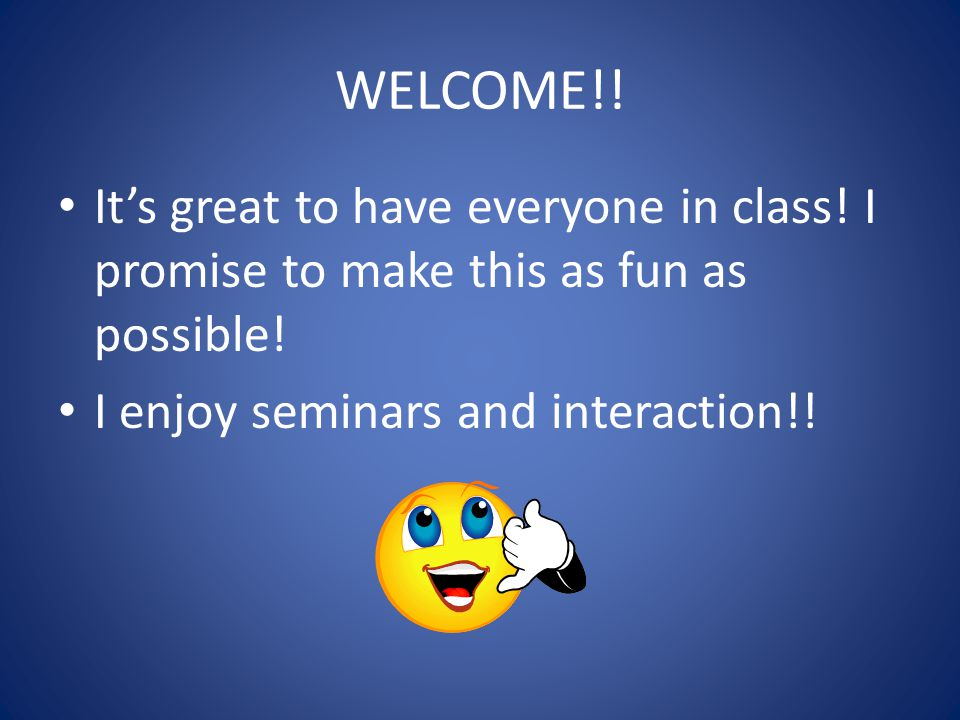 WELCOME!. It's great to have everyone in class. I promise to make this as fun as possible.