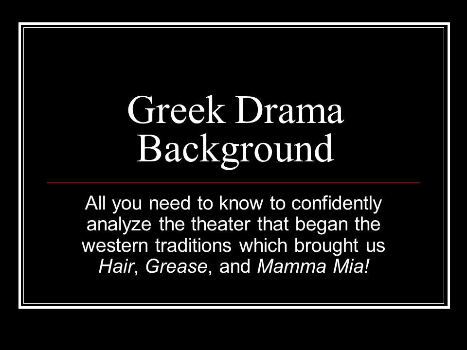 Greek Drama Background All you need to know to confidently analyze the theater that began the western traditions which brought us Hair, Grease, and Mamma Mia!