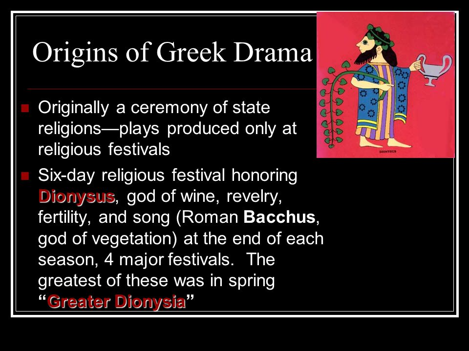 Origins of Greek Drama Originally a ceremony of state religions—plays produced only at religious festivals Dionysus Greater Dionysia Six-day religious festival honoring Dionysus, god of wine, revelry, fertility, and song (Roman Bacchus, god of vegetation) at the end of each season, 4 major festivals.