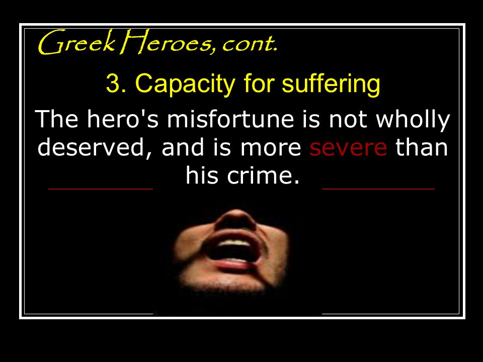 Greek Heroes, cont. 3. Capacity for suffering The hero's misfortune is not wholly deserved, and is more severe than his crime.