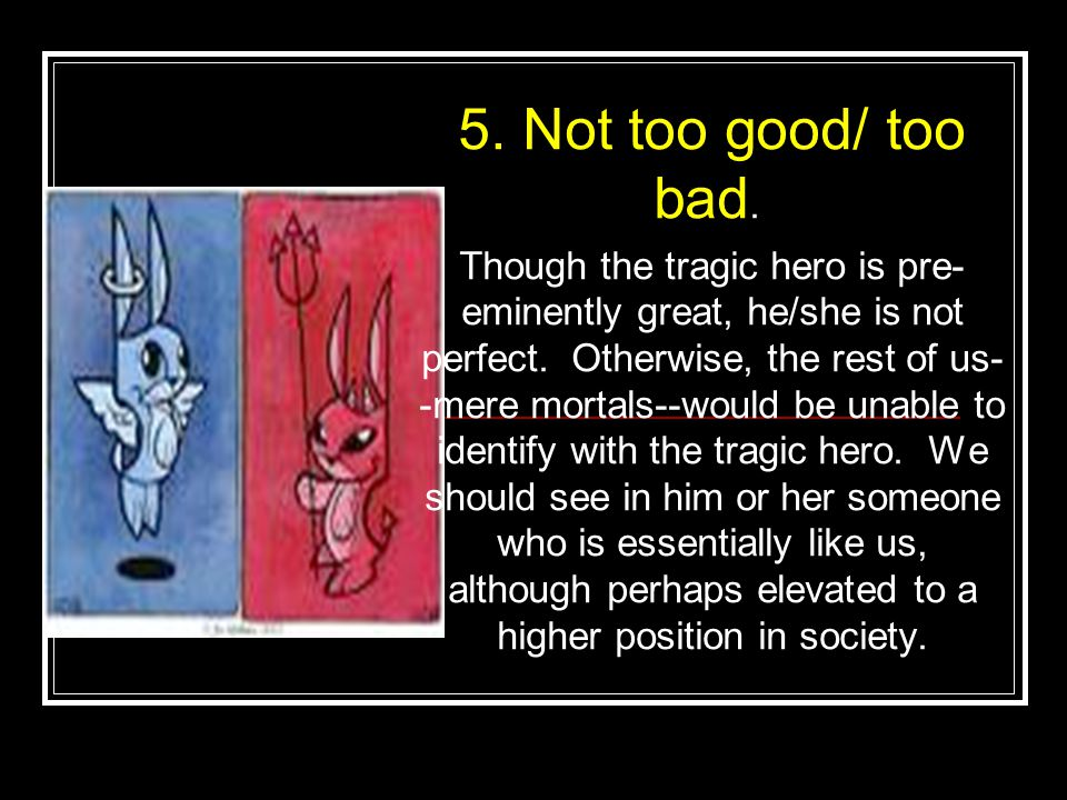 5. Not too good/ too bad. Though the tragic hero is pre- eminently great, he/she is not perfect.