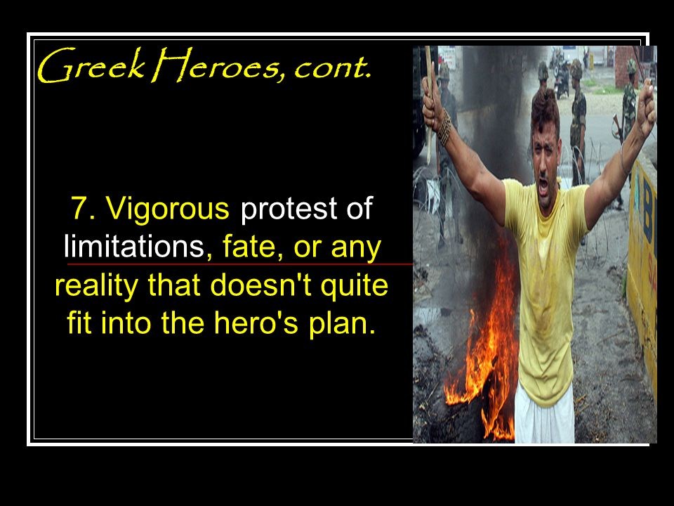 Greek Heroes, cont. 7. Vigorous protest of limitations, fate, or any reality that doesn't quite fit into the hero's plan.