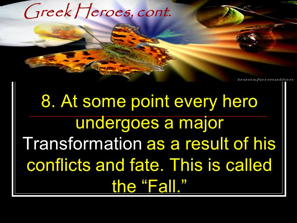 "Greek Heroes, cont. 8. At some point every hero undergoes a major Transformation as a result of his conflicts and fate. This is called the ""Fall."""