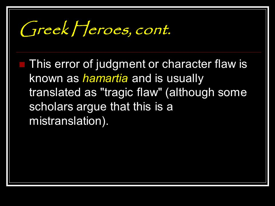Greek Heroes, cont. This error of judgment or character flaw is known as hamartia and is usually translated as