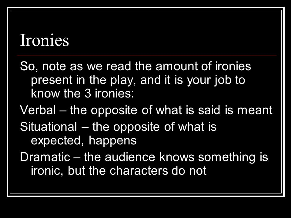 Ironies So, note as we read the amount of ironies present in the play, and it is your job to know the 3 ironies: Verbal – the opposite of what is said is meant Situational – the opposite of what is expected, happens Dramatic – the audience knows something is ironic, but the characters do not